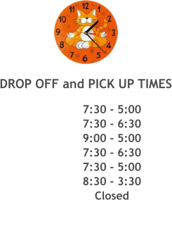 DROP OFF and PICK UP TIMES 7:30 - 5:00 7:30 - 6:30 9:00 - 5:00 7:30 - 6:30 7:30 - 5:00 8:30 - 3:30 Closed